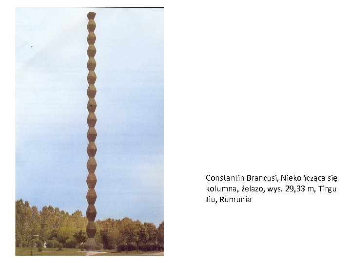 Constantin Brancusi, Niekończąca się kolumna, żelazo, wys. 29, 33 m, Tirgu Jiu, Rumunia