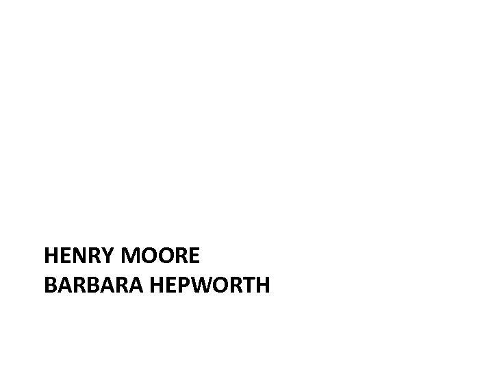 HENRY MOORE BARBARA HEPWORTH