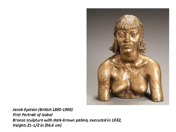 Jacob Epstein (British 1880 -1959) First Portrait of Isobel Bronze sculpture with dark-brown patina,