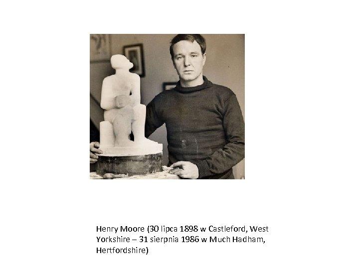 Henry Moore (30 lipca 1898 w Castleford, West Yorkshire – 31 sierpnia 1986 w
