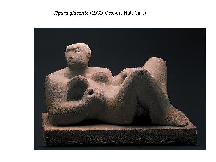 Figura giacente (1930, Ottawa, Nat. Gall. )