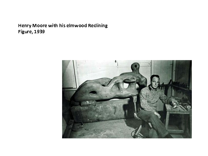 Henry Moore with his elmwood Reclining Figure, 1939