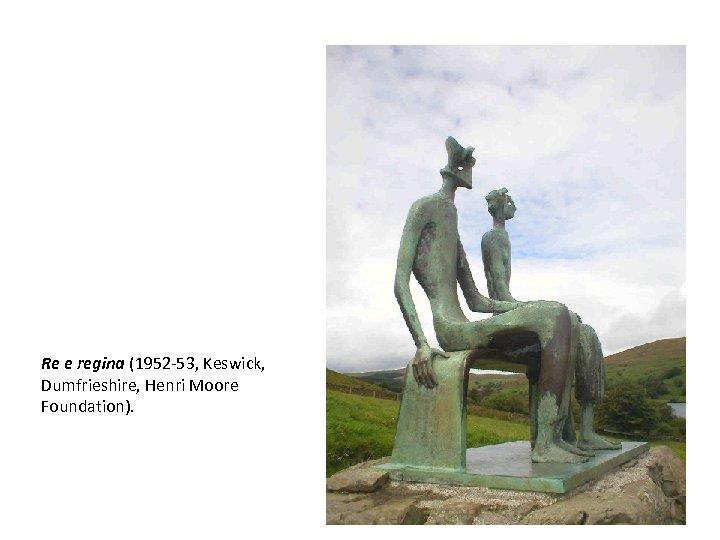 Re e regina (1952 -53, Keswick, Dumfrieshire, Henri Moore Foundation).