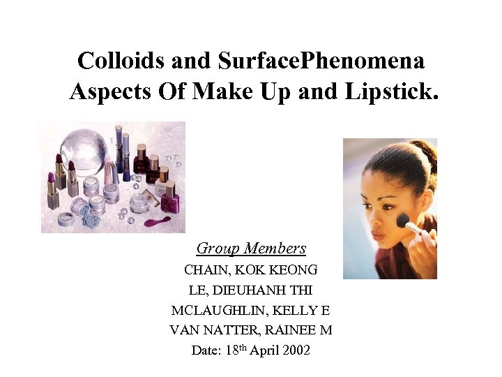 Colloids and Surface. Phenomena Aspects Of Make Up and Lipstick. Group Members CHAIN, KOK