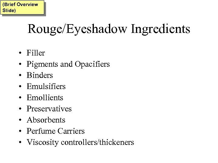 (Brief Overview Slide) Rouge/Eyeshadow Ingredients • • • Filler Pigments and Opacifiers Binders Emulsifiers