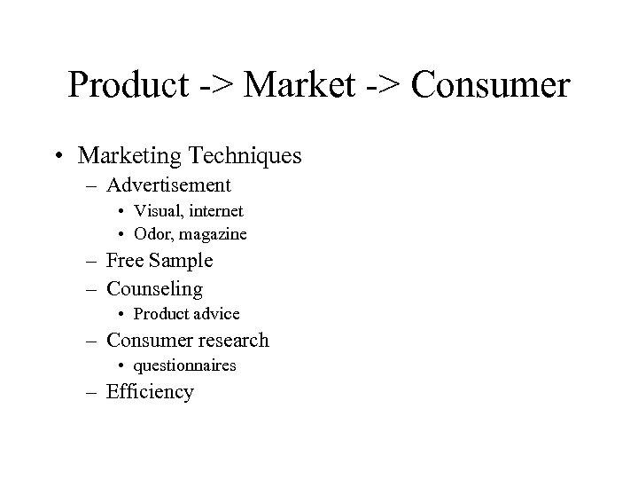 Product -> Market -> Consumer • Marketing Techniques – Advertisement • Visual, internet •