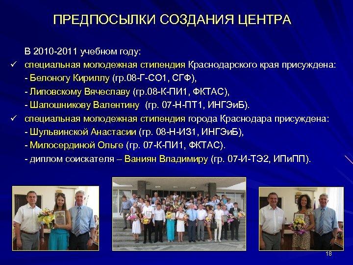 ПРЕДПОСЫЛКИ СОЗДАНИЯ ЦЕНТРА В 2010 -2011 учебном году: ü специальная молодежная стипендия Краснодарского