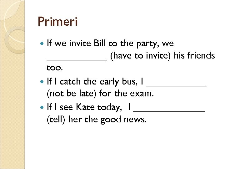 Primeri If we invite Bill to the party, we ______ (have to invite) his