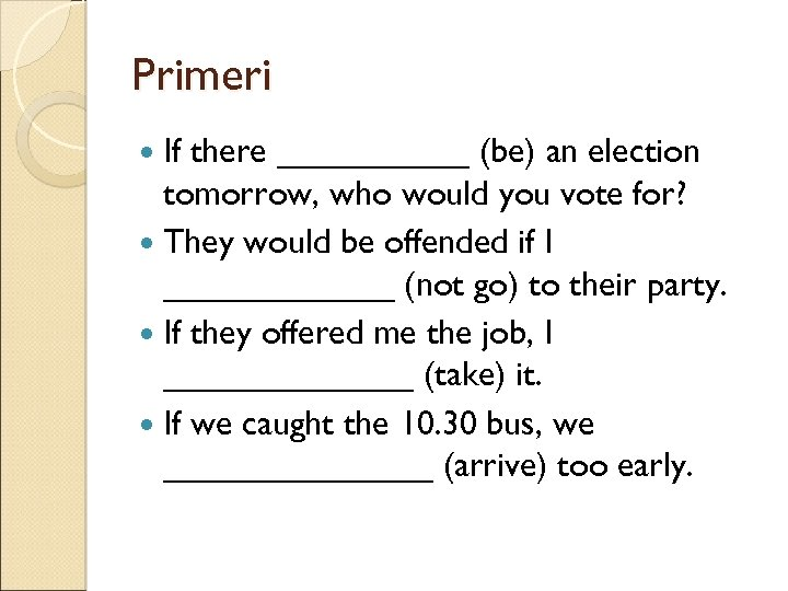 Primeri If there _____ (be) an election tomorrow, who would you vote for? They