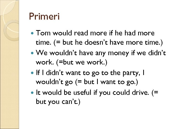 Primeri Tom would read more if he had more time. (= but he doesn't