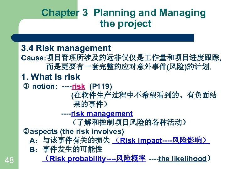 Chapter 3 Planning and Managing the project 3. 4 Risk management Cause: 项目管理所涉及的远非仅仅是 作量和项目进度跟踪,