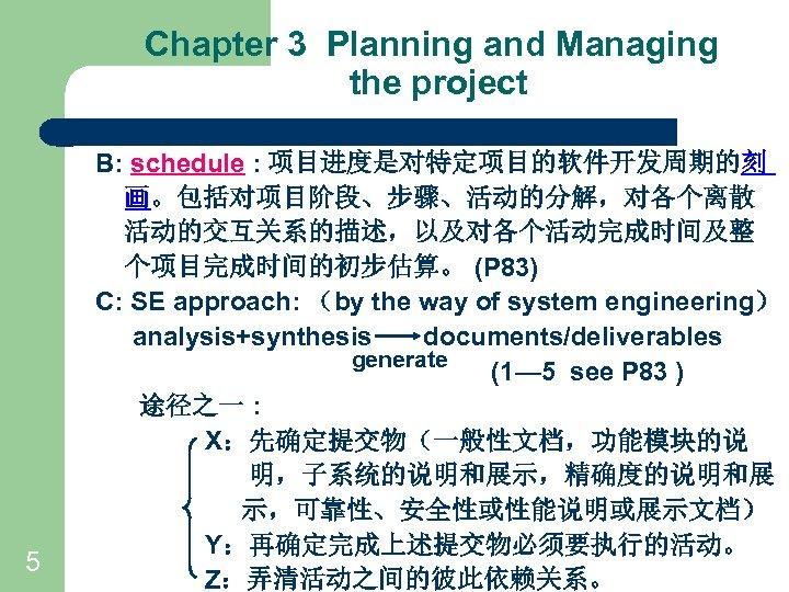 Chapter 3 Planning and Managing the project 5 B: schedule : 项目进度是对特定项目的软件开发周期的刻 画。包括对项目阶段、步骤、活动的分解,对各个离散 活动的交互关系的描述,以及对各个活动完成时间及整