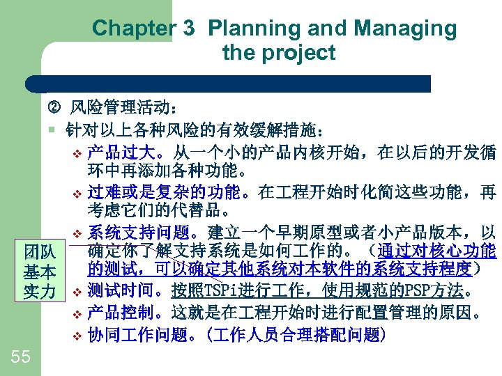 Chapter 3 Planning and Managing the project 风险管理活动: § 针对以上各种风险的有效缓解措施: v 产品过大。从一个小的产品内核开始,在以后的开发循 环中再添加各种功能。 v