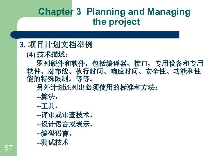 Chapter 3 Planning and Managing the project 3. 项目计划文档举例 57 (4) 技术描述: 罗列硬件和软件,包括编译器、接口、专用设备和专用 软件。对布线、执行时间、响应时间、安全性、功能和性
