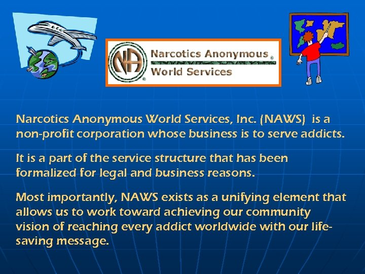 Narcotics Anonymous World Services, Inc. (NAWS) is a non-profit corporation whose business is to
