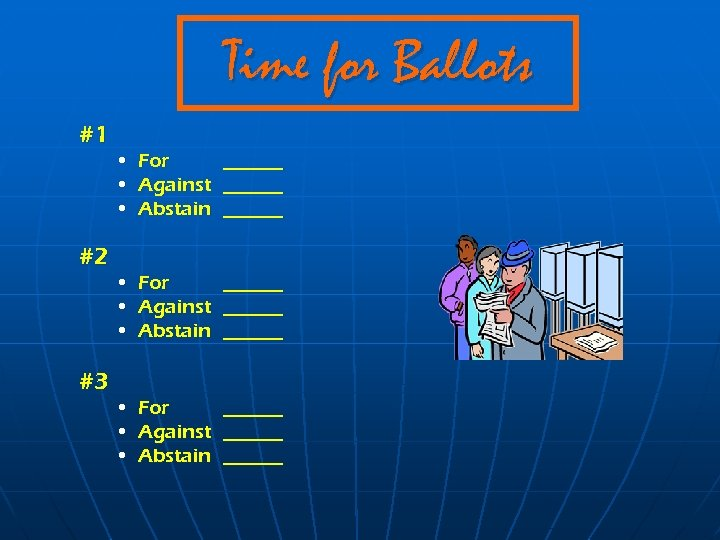 Time for Ballots #1 #2 #3 • For ______ • Against ______ • Abstain