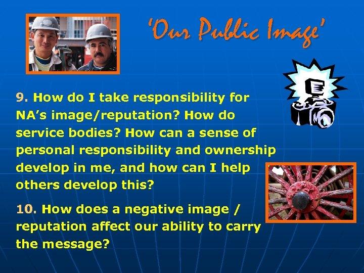 'Our Public Image' 9. How do I take responsibility for NA's image/reputation? How do