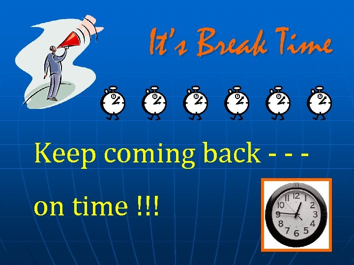 It's Break Time Keep coming back - - on time !!!