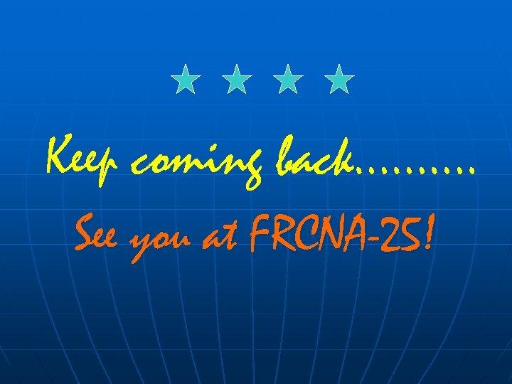 Keep coming back………. See you at FRCNA-25!