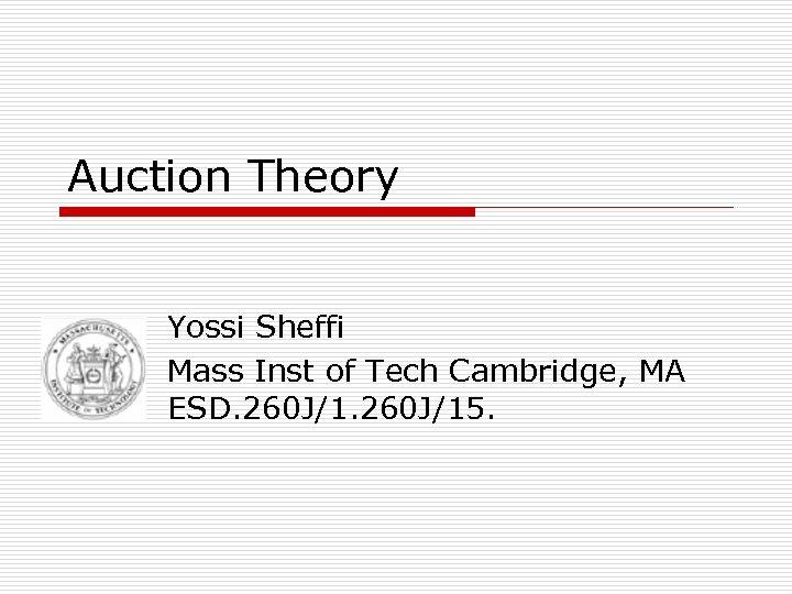 Auction Theory Yossi Sheffi Mass Inst of Tech Cambridge, MA ESD. 260 J/15.