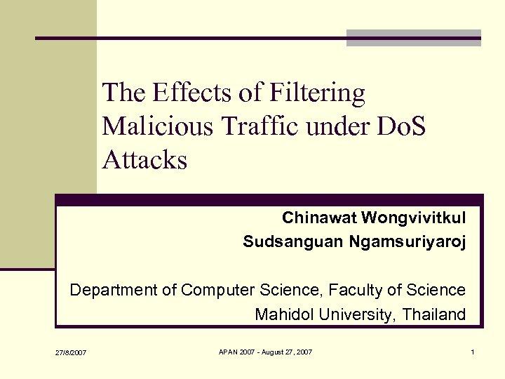 The Effects of Filtering Malicious Traffic under Do. S Attacks Chinawat Wongvivitkul Sudsanguan Ngamsuriyaroj