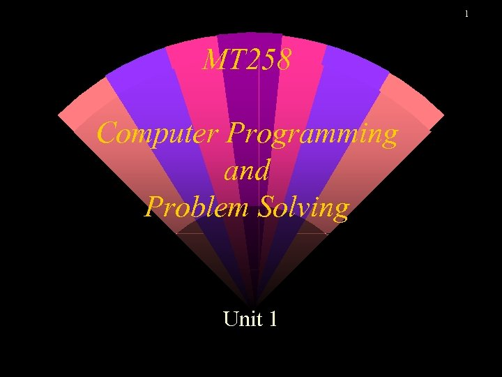 1 MT 258 Computer Programming and Problem Solving Unit 1