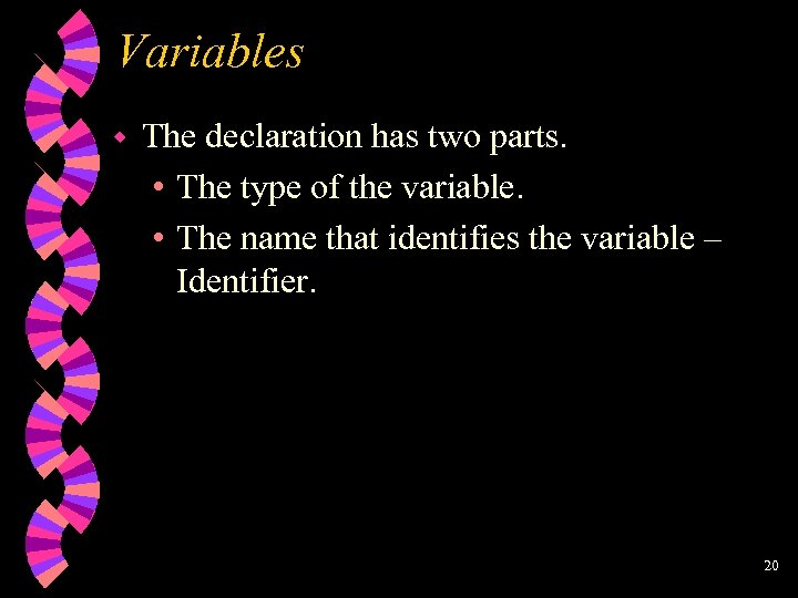 Variables w The declaration has two parts. • The type of the variable. •