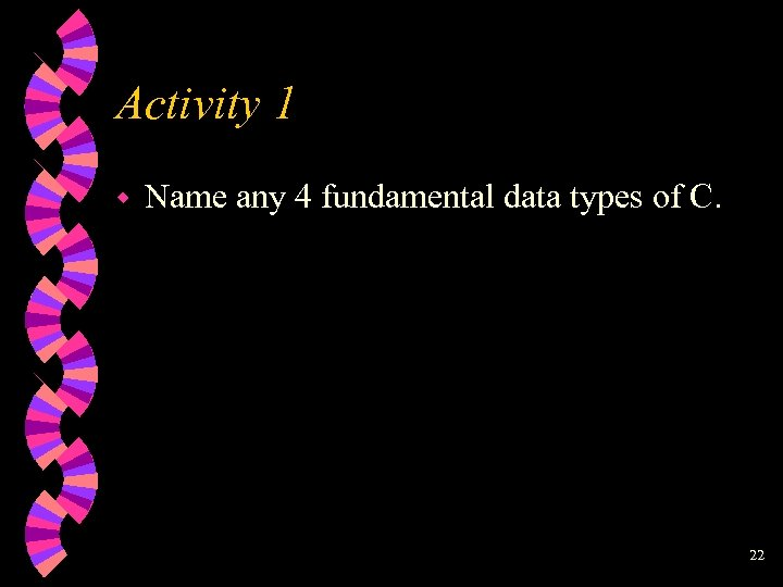 Activity 1 w Name any 4 fundamental data types of C. 22