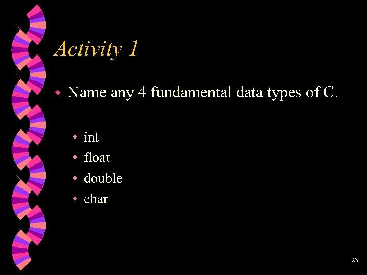 Activity 1 w Name any 4 fundamental data types of C. • • int