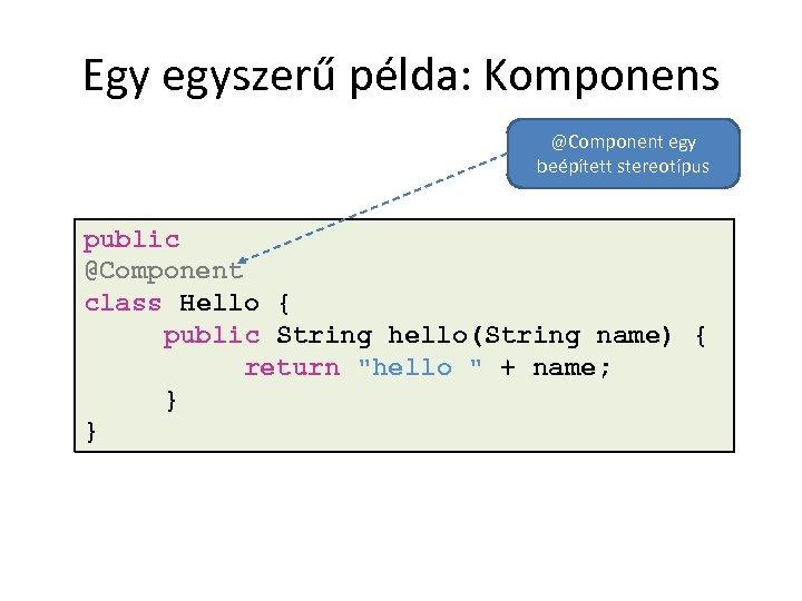 Egy egyszerű példa: Komponens @Component egy beépített stereotípus public @Component class Hello { public