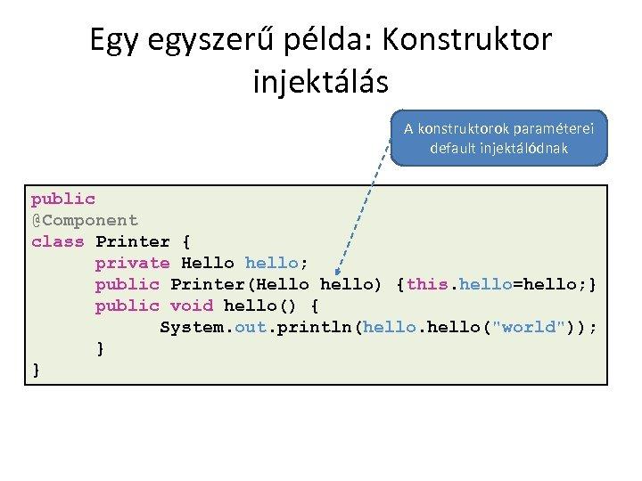 Egy egyszerű példa: Konstruktor injektálás A konstruktorok paraméterei default injektálódnak public @Component class Printer