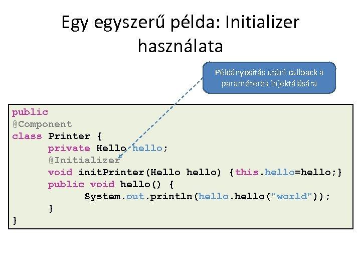 Egy egyszerű példa: Initializer használata Példányosítás utáni callback a paraméterek injektálására public @Component class