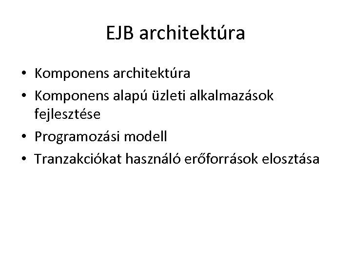 EJB architektúra • Komponens alapú üzleti alkalmazások fejlesztése • Programozási modell • Tranzakciókat használó