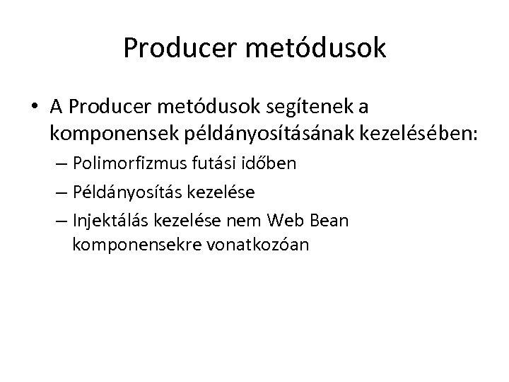 Producer metódusok • A Producer metódusok segítenek a komponensek példányosításának kezelésében: – Polimorfizmus futási