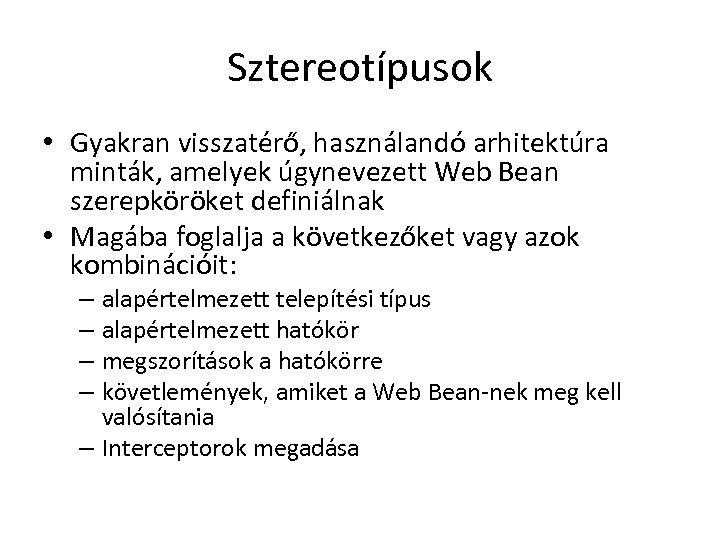 Sztereotípusok • Gyakran visszatérő, használandó arhitektúra minták, amelyek úgynevezett Web Bean szerepköröket definiálnak •