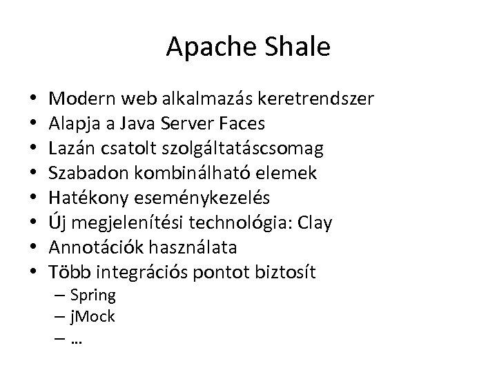 Apache Shale • • Modern web alkalmazás keretrendszer Alapja a Java Server Faces Lazán