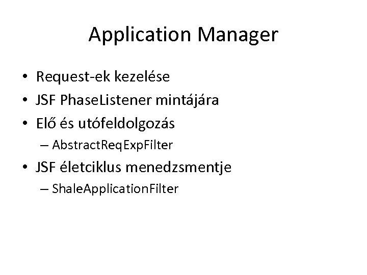 Application Manager • Request-ek kezelése • JSF Phase. Listener mintájára • Elő és utófeldolgozás