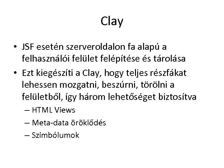 Clay • JSF esetén szerveroldalon fa alapú a felhasználói felület felépítése és tárolása •