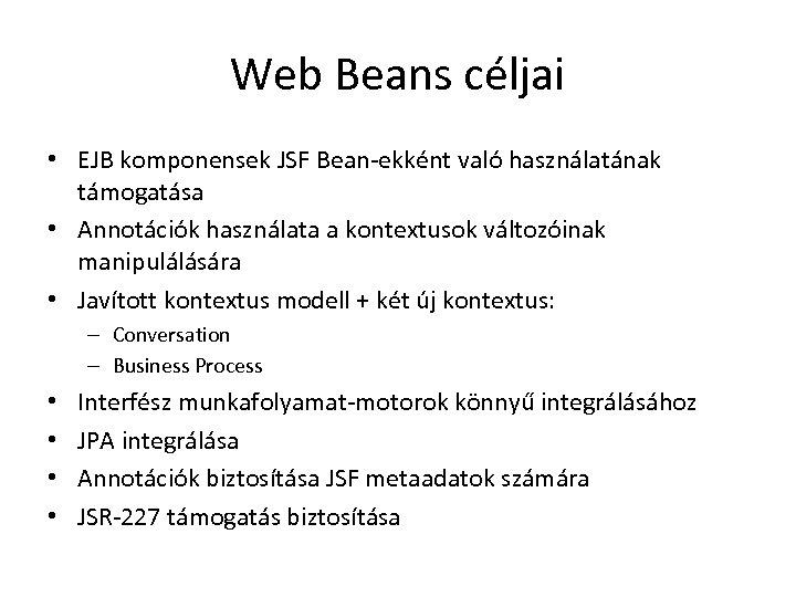 Web Beans céljai • EJB komponensek JSF Bean-ekként való használatának támogatása • Annotációk használata