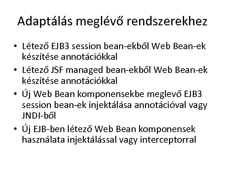 Adaptálás meglévő rendszerekhez • Létező EJB 3 session bean-ekből Web Bean-ek készítése annotációkkal •