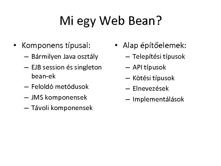 Mi egy Web Bean? • Komponens típusai: – Bármilyen Java osztály – EJB session