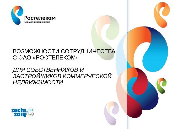 ВОЗМОЖНОСТИ СОТРУДНИЧЕСТВА С ОАО «РОСТЕЛЕКОМ» ДЛЯ СОБСТВЕННИКОВ И ЗАСТРОЙЩИКОВ КОММЕРЧЕСКОЙ НЕДВИЖИМОСТИ www. rt. ru