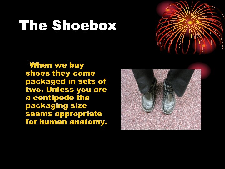 The Shoebox When we buy shoes they come packaged in sets of two. Unless