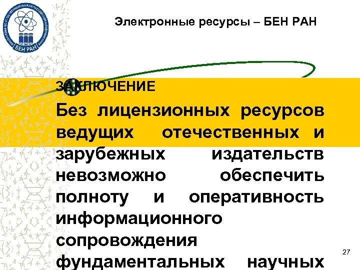 Электронные ресурсы – БЕН РАН ЗАКЛЮЧЕНИЕ Без лицензионных ресурсов ведущих отечественных и зарубежных издательств