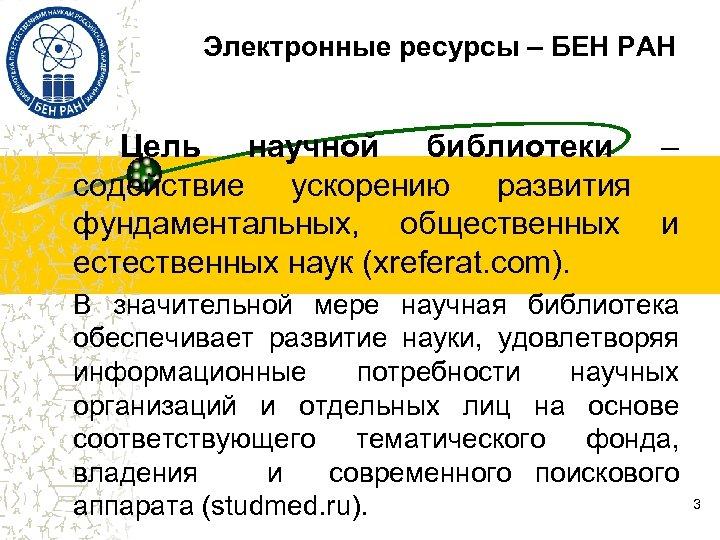 Электронные ресурсы – БЕН РАН Цель научной библиотеки – содействие ускорению развития фундаментальных, общественных