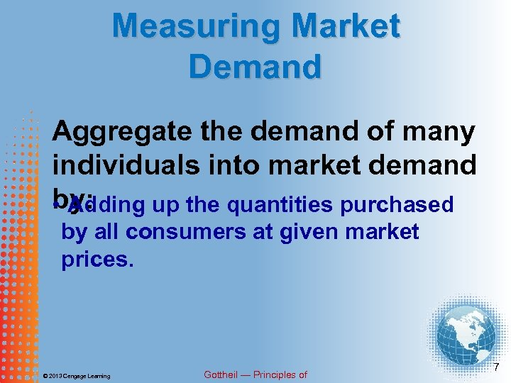 Measuring Market Demand Aggregate the demand of many individuals into market demand by: •