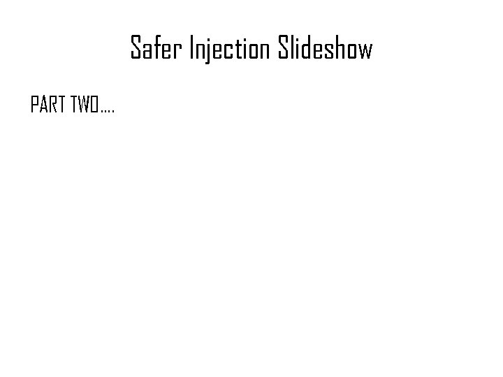 Safer Injection Slideshow PART TWO….