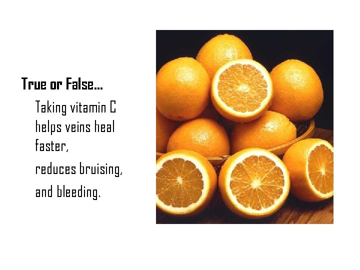 True or False… Taking vitamin C helps veins heal faster, reduces bruising, and bleeding.
