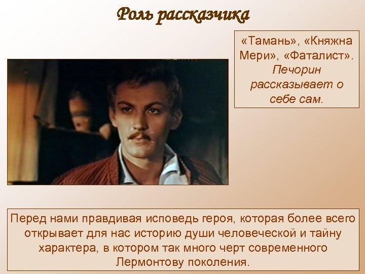 Роль рассказчика «Тамань» , «Княжна Мери» , «Фаталист» . Печорин рассказывает о себе сам.