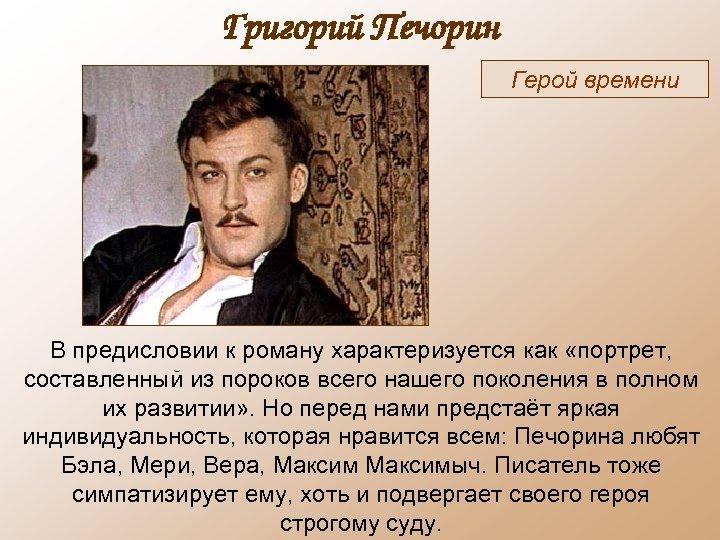 Григорий Печорин Герой времени В предисловии к роману характеризуется как «портрет, составленный из пороков
